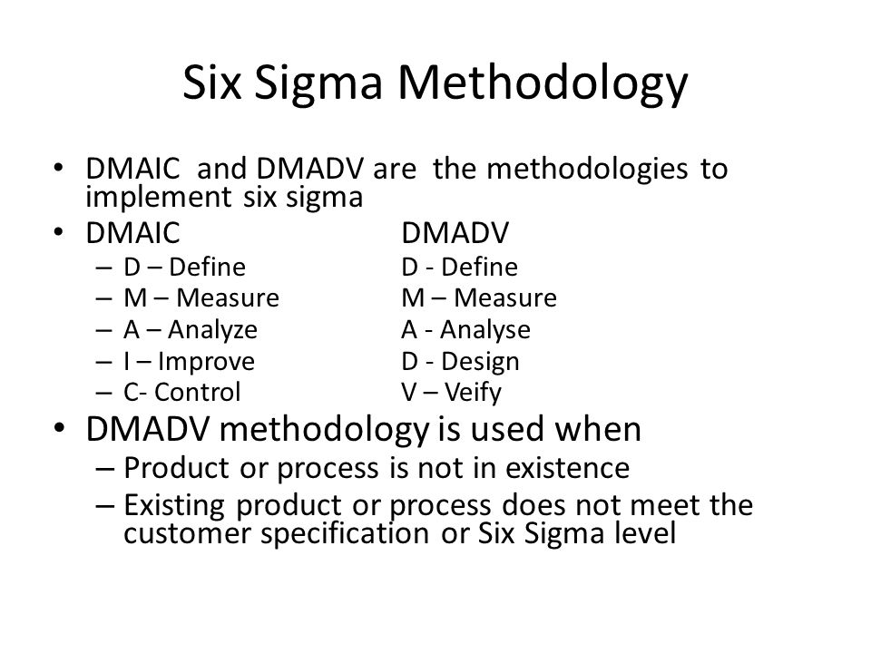 Six Sigma Methodology DMAIC and DMADV are the methodologies to implement six sigma DMAICDMADV – D – DefineD - Define – M – MeasureM – Measure – A – An