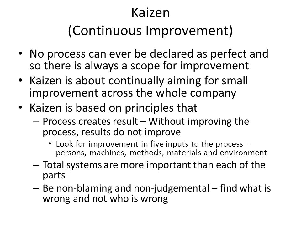 Kaizen (Continuous Improvement) No process can ever be declared as perfect and so there is always a scope for improvement Kaizen is about continually