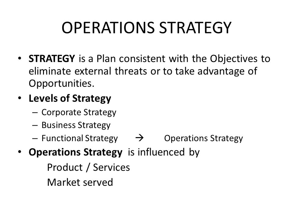 OPERATIONS STRATEGY STRATEGY is a Plan consistent with the Objectives to eliminate external threats or to take advantage of Opportunities. Levels of S