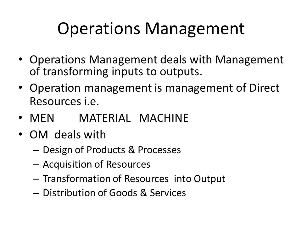 Operations Management Operations Management deals with Management of transforming inputs to outputs. Operation management is management of Direct Reso