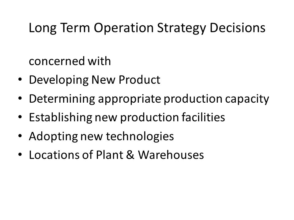 Long Term Operation Strategy Decisions concerned with Developing New Product Determining appropriate production capacity Establishing new production f