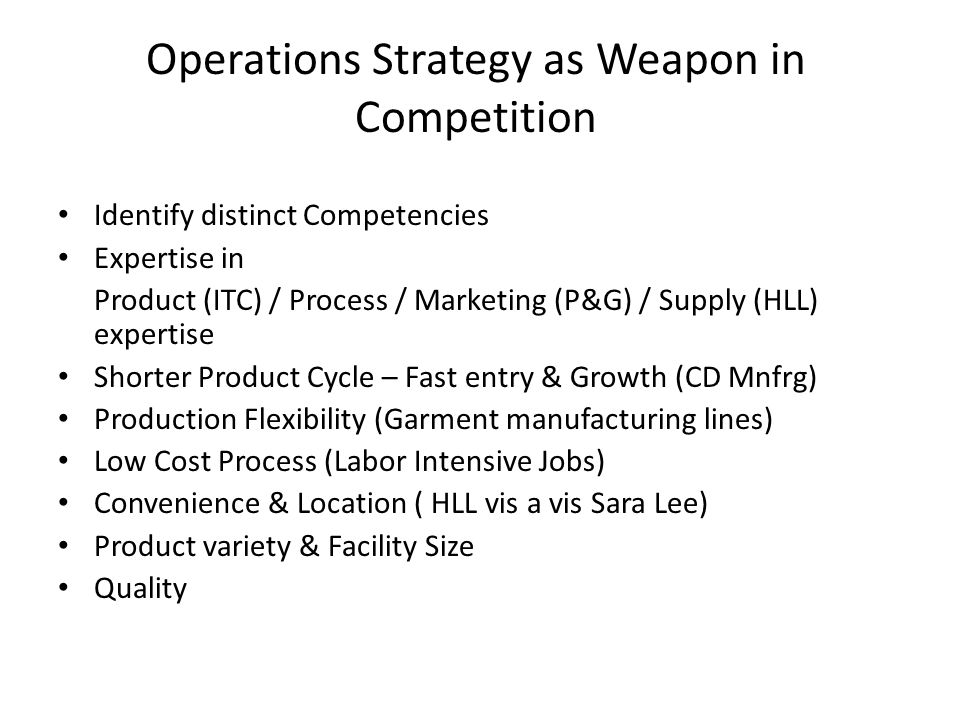 Operations Strategy as Weapon in Competition Identify distinct Competencies Expertise in Product (ITC) / Process / Marketing (P&G) / Supply (HLL) expe