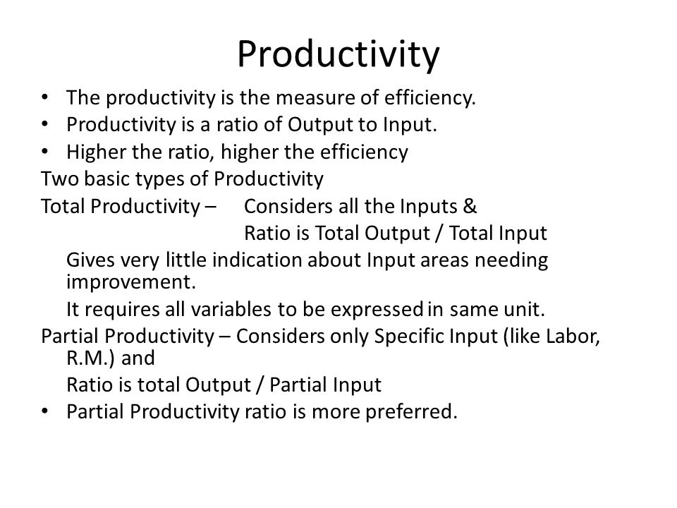 Productivity The productivity is the measure of efficiency. Productivity is a ratio of Output to Input. Higher the ratio, higher the efficiency Two ba
