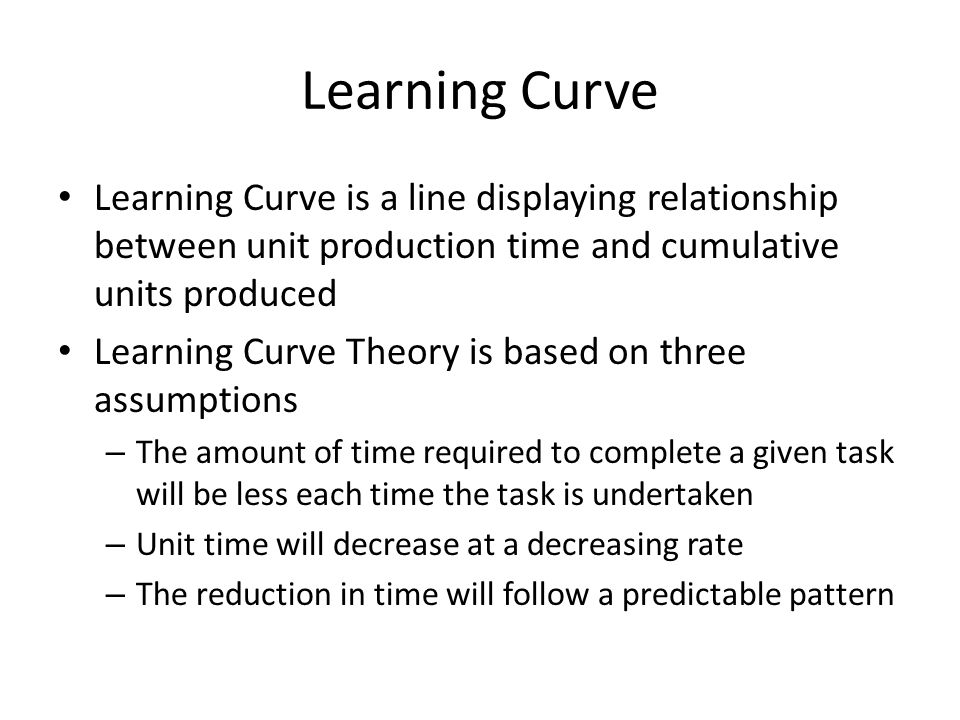 Learning Curve Learning Curve is a line displaying relationship between unit production time and cumulative units produced Learning Curve Theory is ba