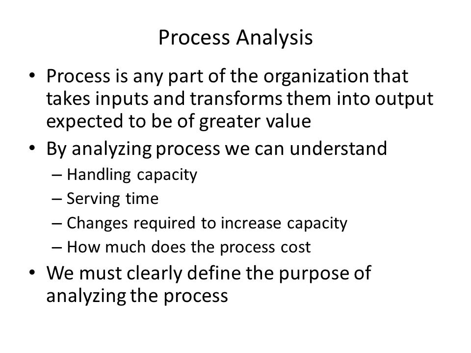 Process Analysis Process is any part of the organization that takes inputs and transforms them into output expected to be of greater value By analyzin