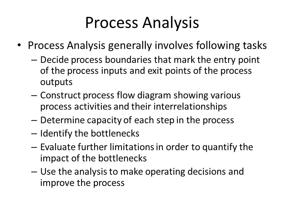 Process Analysis Process Analysis generally involves following tasks – Decide process boundaries that mark the entry point of the process inputs and e
