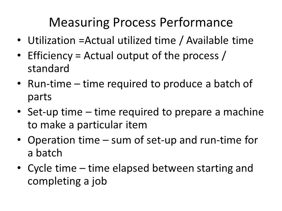 Measuring Process Performance Utilization =Actual utilized time / Available time Efficiency = Actual output of the process / standard Run-time – time