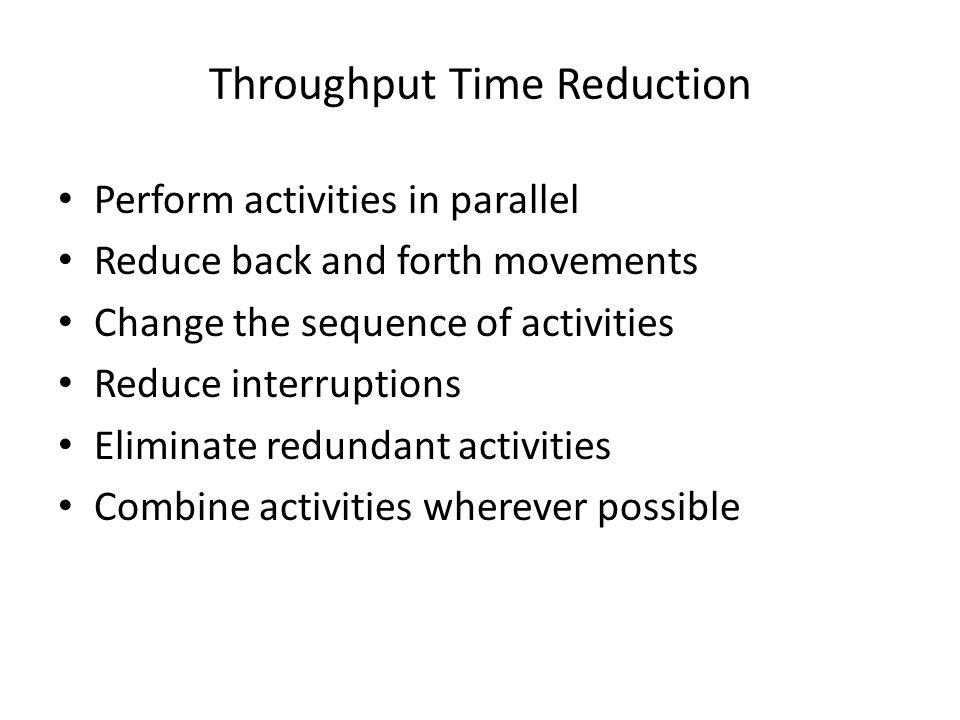 Throughput Time Reduction Perform activities in parallel Reduce back and forth movements Change the sequence of activities Reduce interruptions Elimin