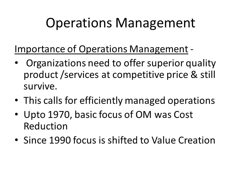Operations Management Importance of Operations Management - Organizations need to offer superior quality product /services at competitive price & stil