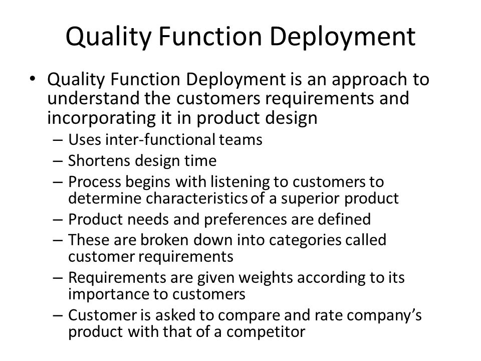 Quality Function Deployment Quality Function Deployment is an approach to understand the customers requirements and incorporating it in product design