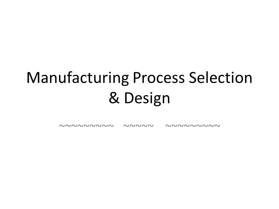 Manufacturing Process Selection & Design ~~~~~~~~~ ~~~~~ ~~~~~~~~~