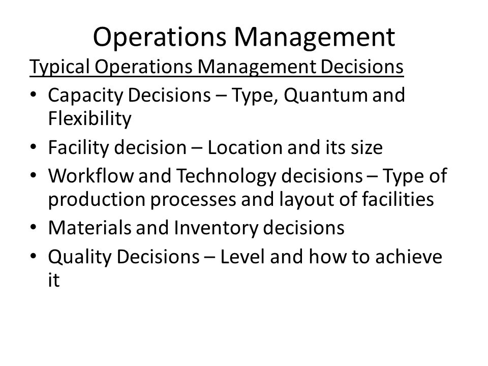 Operations Management Typical Operations Management Decisions Capacity Decisions – Type, Quantum and Flexibility Facility decision – Location and its