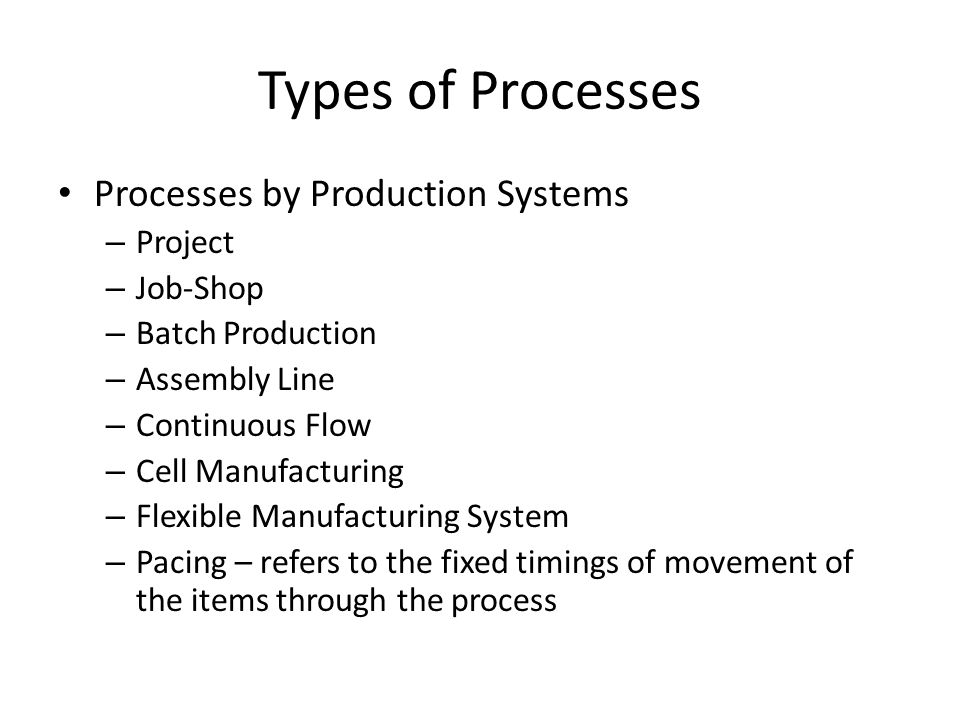 Types of Processes Processes by Production Systems – Project – Job-Shop – Batch Production – Assembly Line – Continuous Flow – Cell Manufacturing – Fl