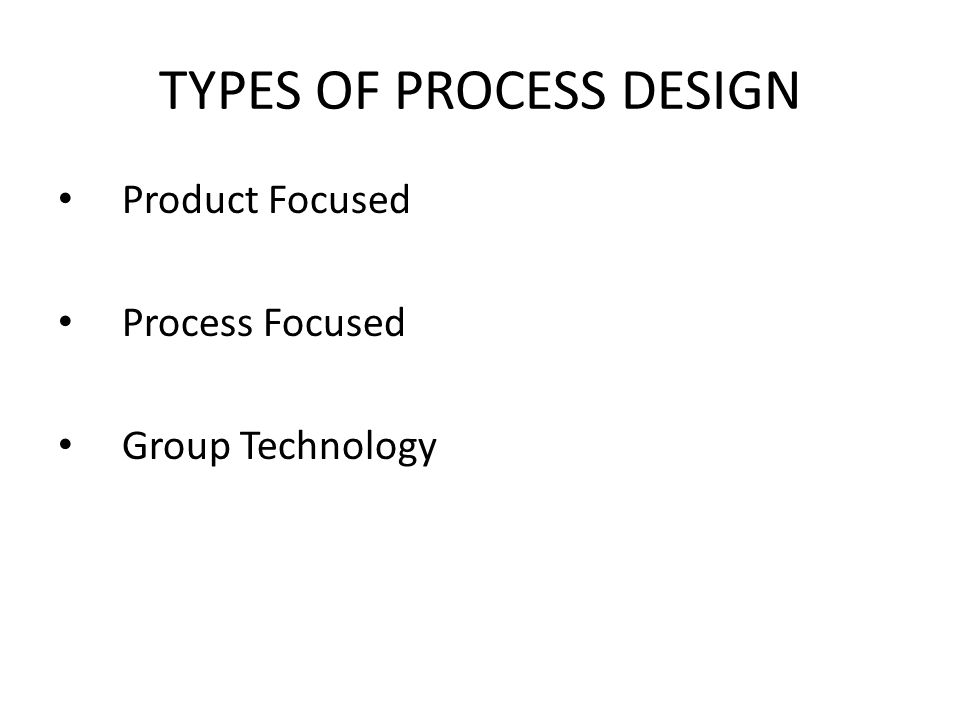 Product Focused Process Focused Group Technology TYPES OF PROCESS DESIGN