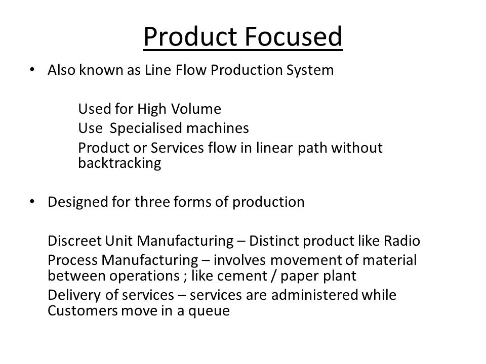 Also known as Line Flow Production System Used for High Volume Use Specialised machines Product or Services flow in linear path without backtracking D