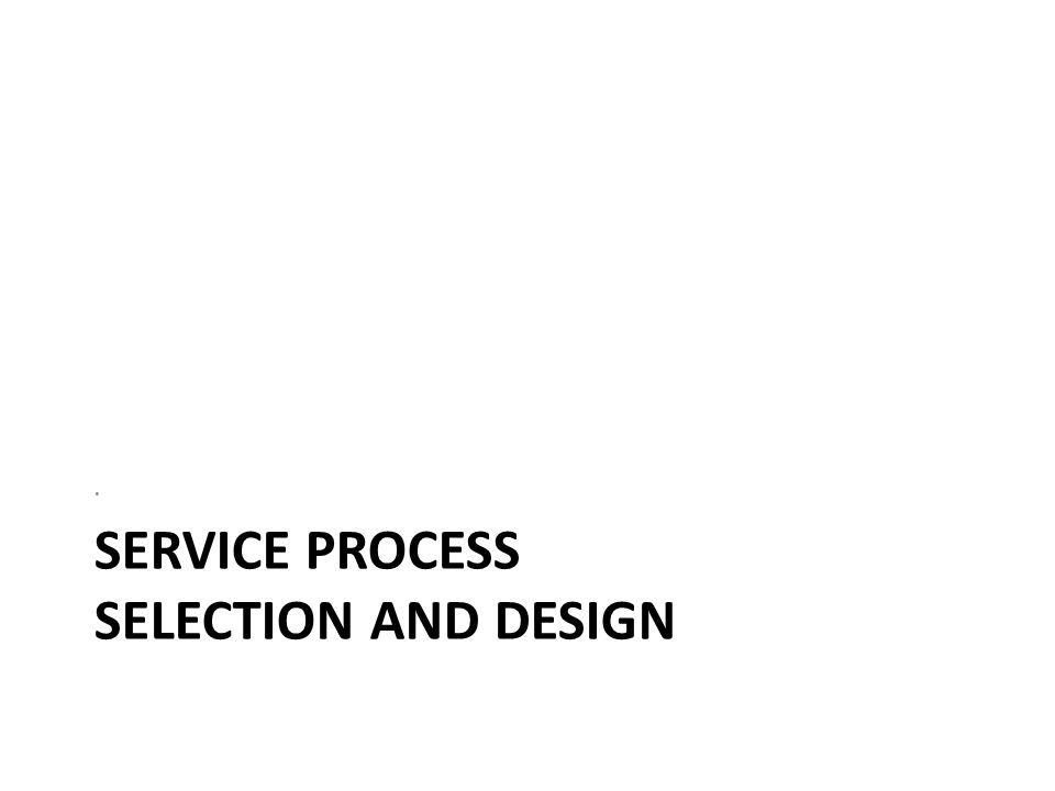 SERVICE PROCESS SELECTION AND DESIGN.