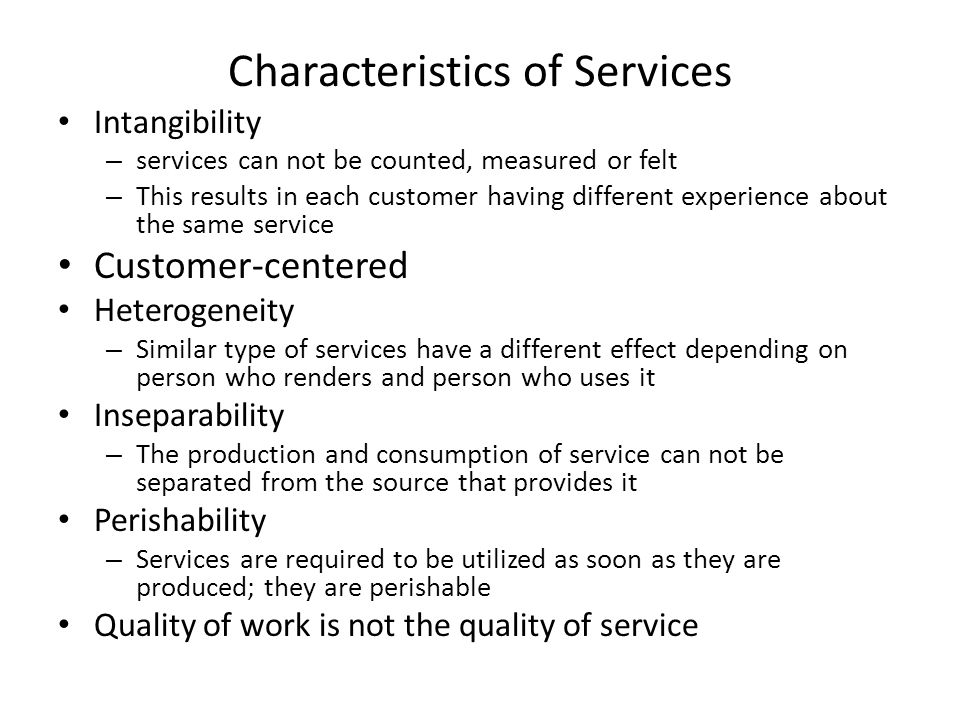 Characteristics of Services Intangibility – services can not be counted, measured or felt – This results in each customer having different experience