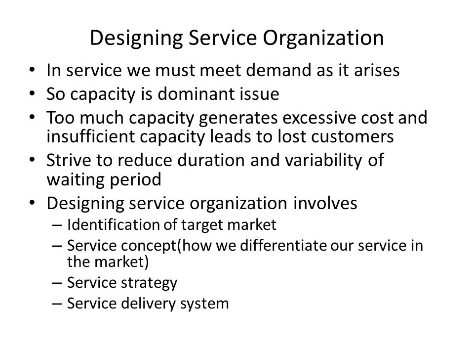Designing Service Organization In service we must meet demand as it arises So capacity is dominant issue Too much capacity generates excessive cost an