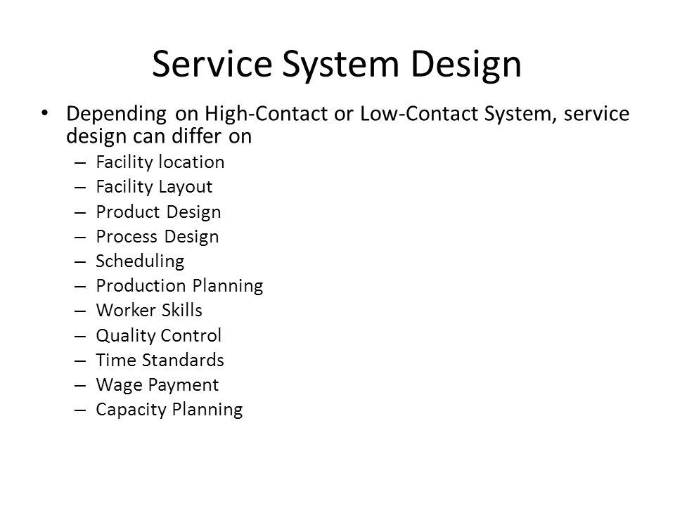 Service System Design Depending on High-Contact or Low-Contact System, service design can differ on – Facility location – Facility Layout – Product De