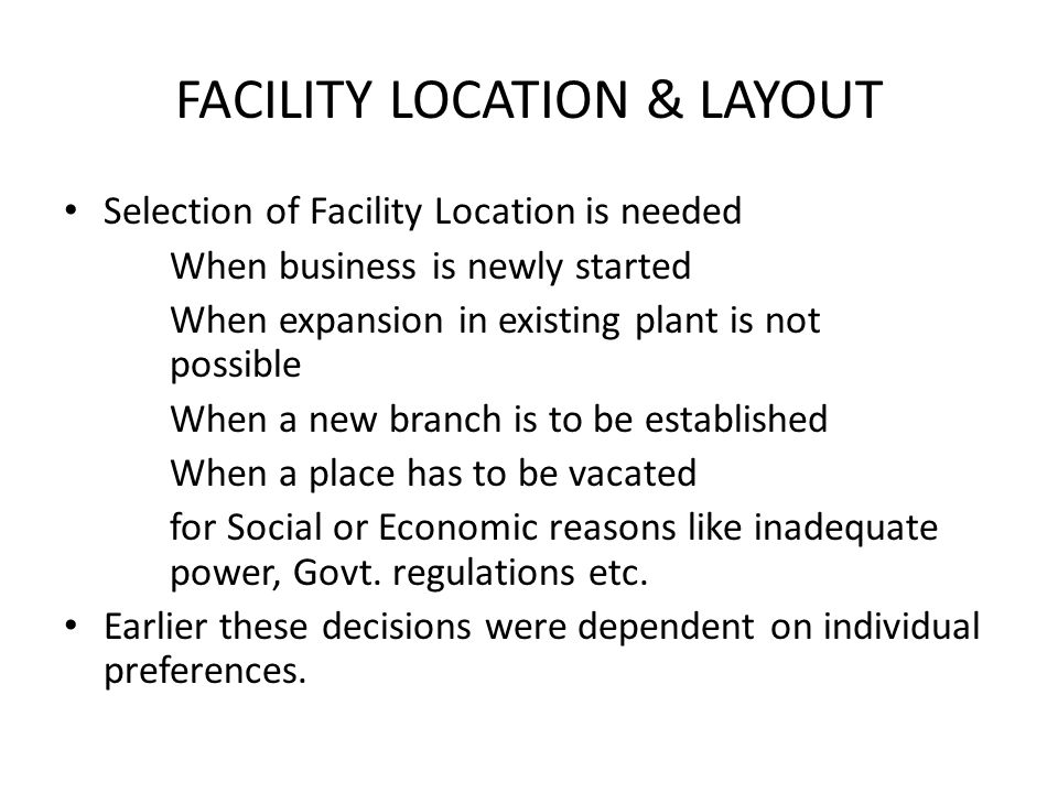 Selection of Facility Location is needed When business is newly started When expansion in existing plant is not possible When a new branch is to be es