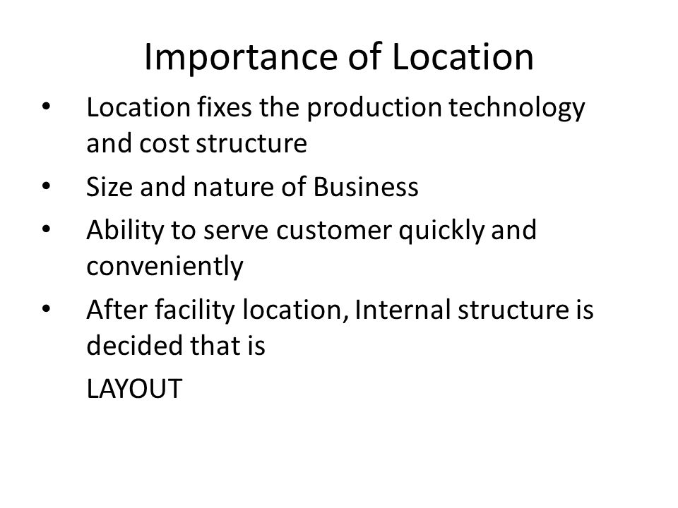 Location fixes the production technology and cost structure Size and nature of Business Ability to serve customer quickly and conveniently After facil