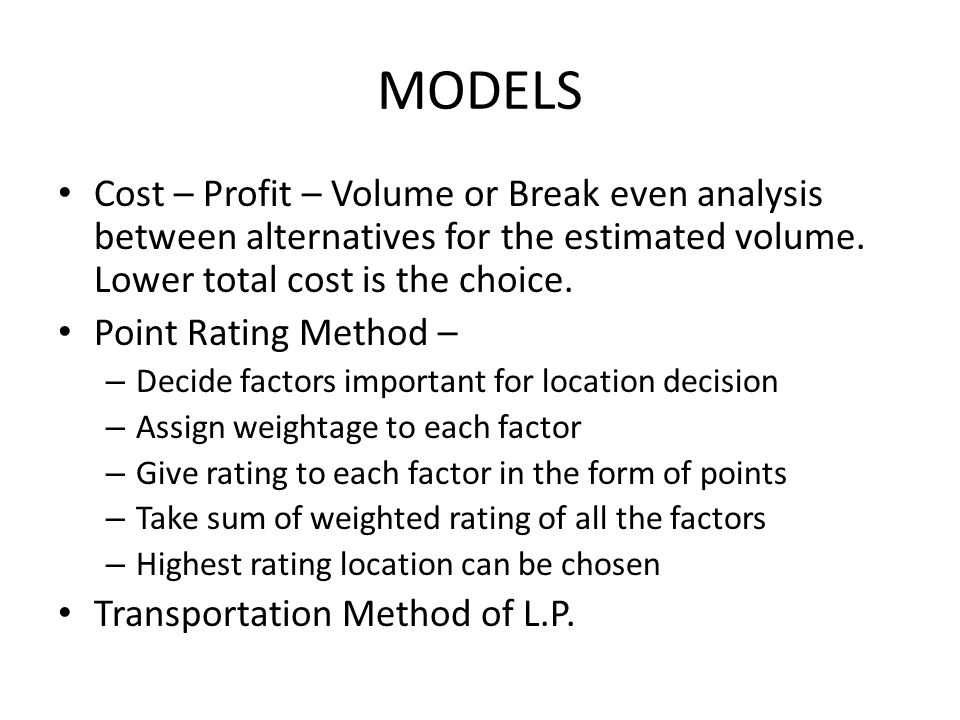 Cost – Profit – Volume or Break even analysis between alternatives for the estimated volume. Lower total cost is the choice. Point Rating Method – – D