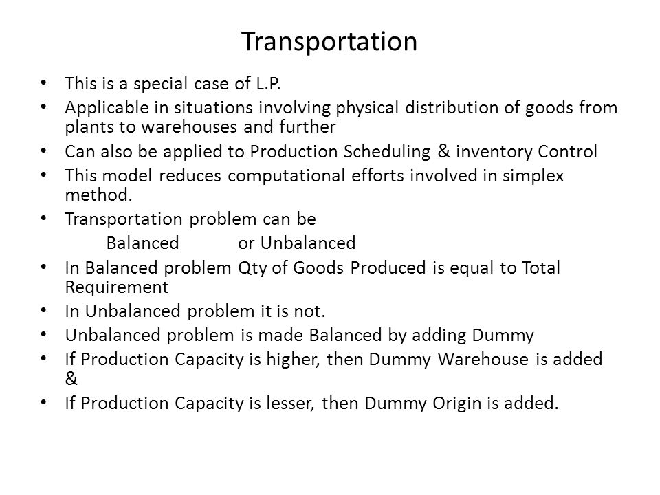 Transportation This is a special case of L.P. Applicable in situations involving physical distribution of goods from plants to warehouses and further
