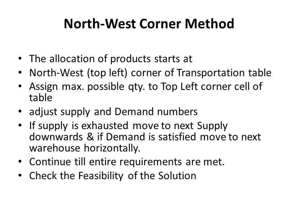 North-West Corner Method The allocation of products starts at North-West (top left) corner of Transportation table Assign max. possible qty. to Top Le