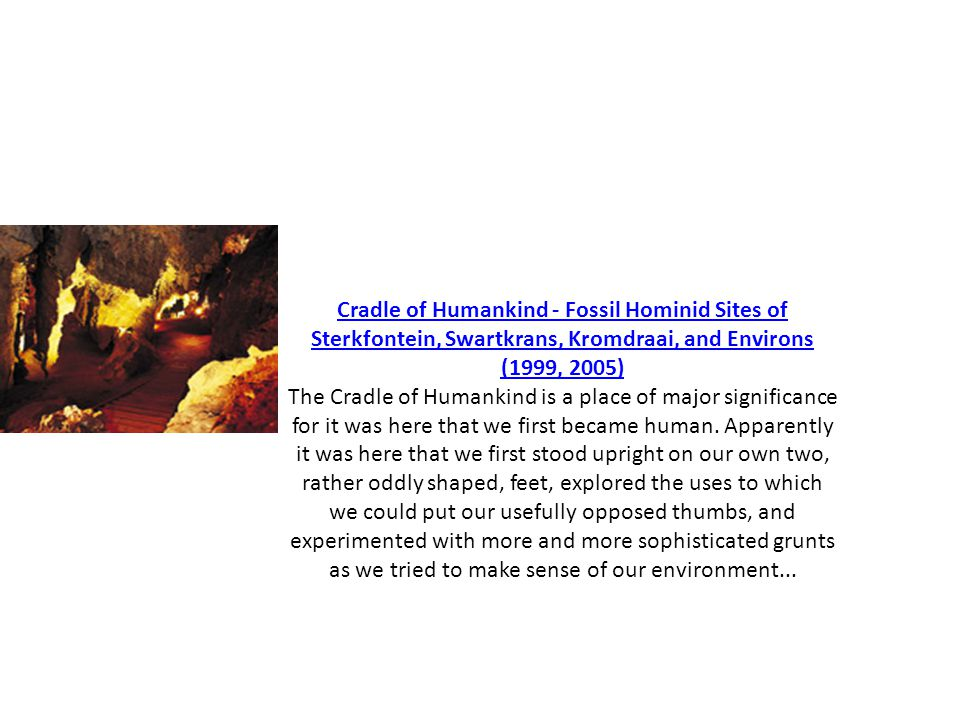Cradle of Humankind - Fossil Hominid Sites of Sterkfontein, Swartkrans, Kromdraai, and Environs (1999, 2005) The Cradle of Humankind is a place of maj