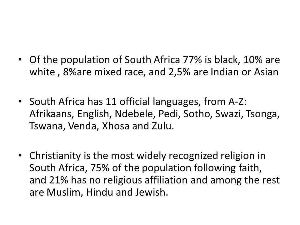 Of the population of South Africa 77% is black, 10% are white, 8%are mixed race, and 2,5% are Indian or Asian South Africa has 11 official languages,