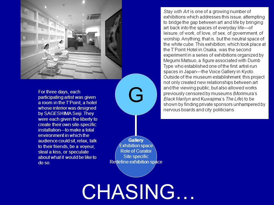 G Gallery Exhibition space Role of Curator Site specific Redefine exhibition space CHASING… Stay with Art is one of a growing number of exhibitions wh