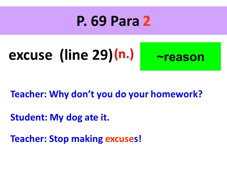 P. 69 Para 2 excuse (line 29) (n.) Teacher: Why don't you do your homework? Teacher: Stop making excuses! ~reason Student: My dog ate it.
