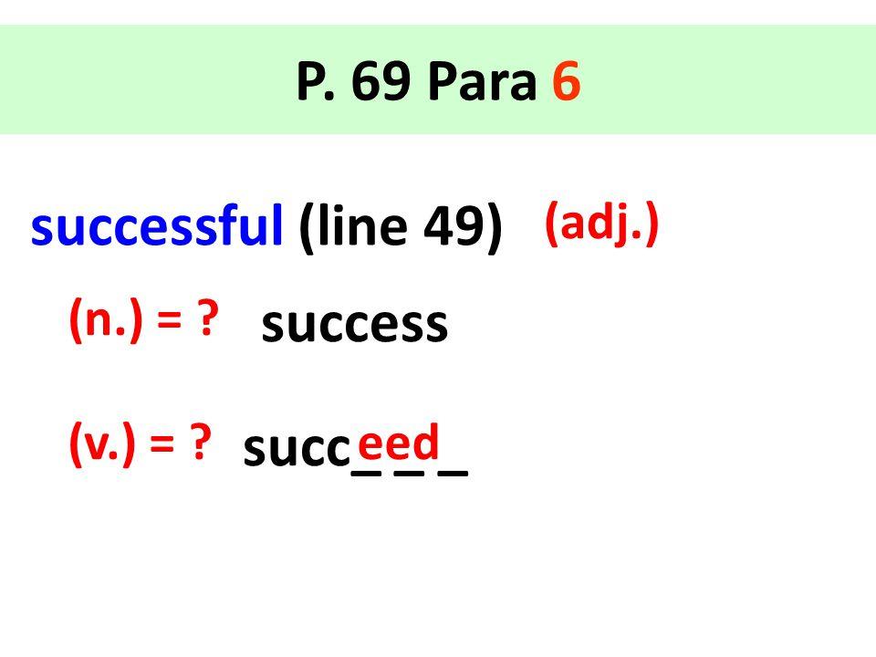 successful (line 49) (adj.) P. 69 Para 6 success (n.) = ? succ_ _ _ (v.) = ?eed