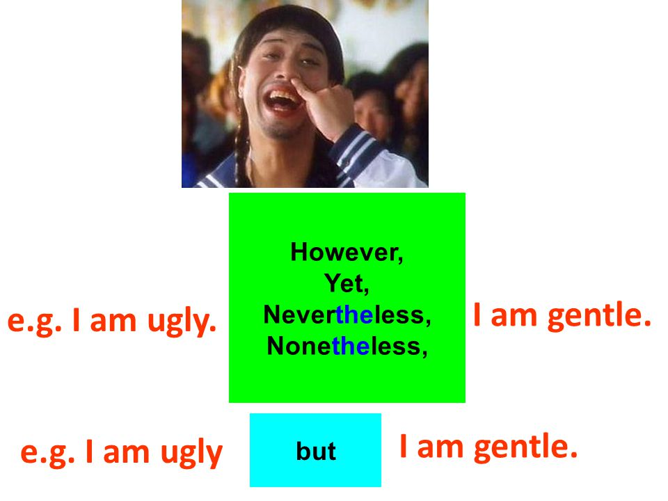 e.g. I am ugly. However, Yet, Nevertheless, Nonetheless, I am gentle.