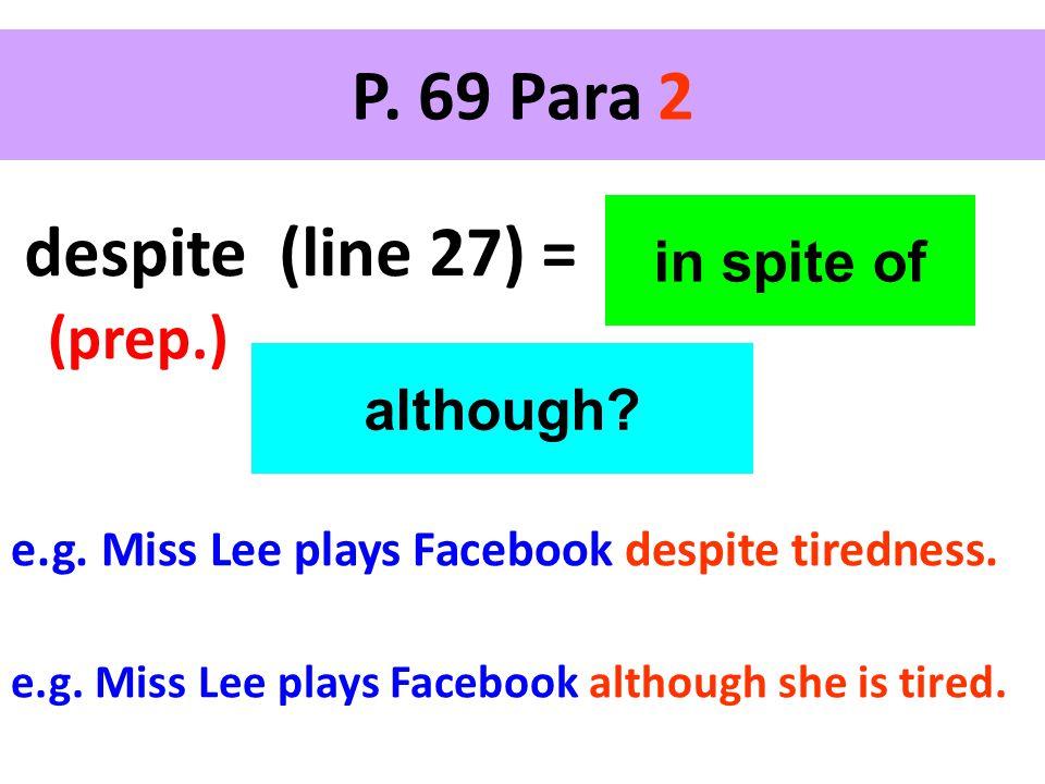 P. 69 Para 2 despite (line 27) = (prep.) in spite of although? e.g. Miss Lee plays Facebook despite tiredness. e.g. Miss Lee plays Facebook although s
