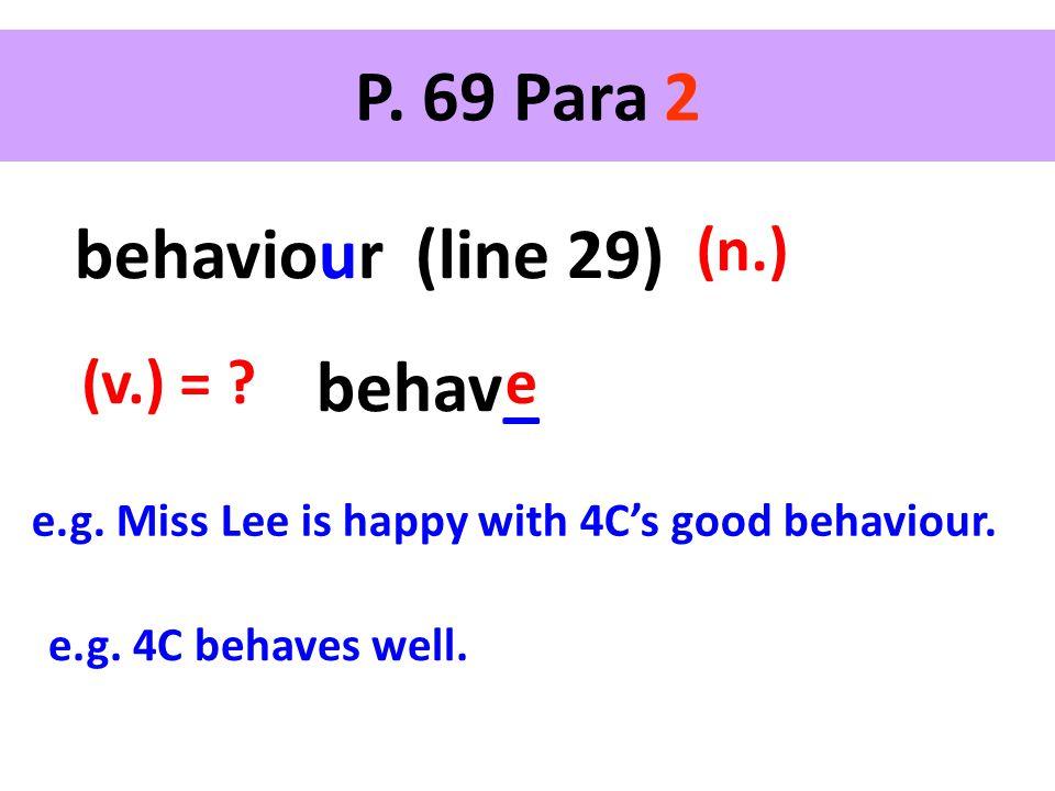 P. 69 Para 2 behaviour (line 29) (n.) behav_ (v.) = ? e e.g. Miss Lee is happy with 4C's good behaviour. e.g. 4C behaves well.