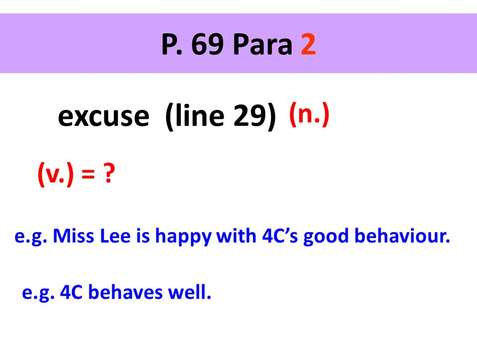 P. 69 Para 2 excuse (line 29) (n.) (v.) = ? e.g. Miss Lee is happy with 4C's good behaviour. e.g. 4C behaves well.