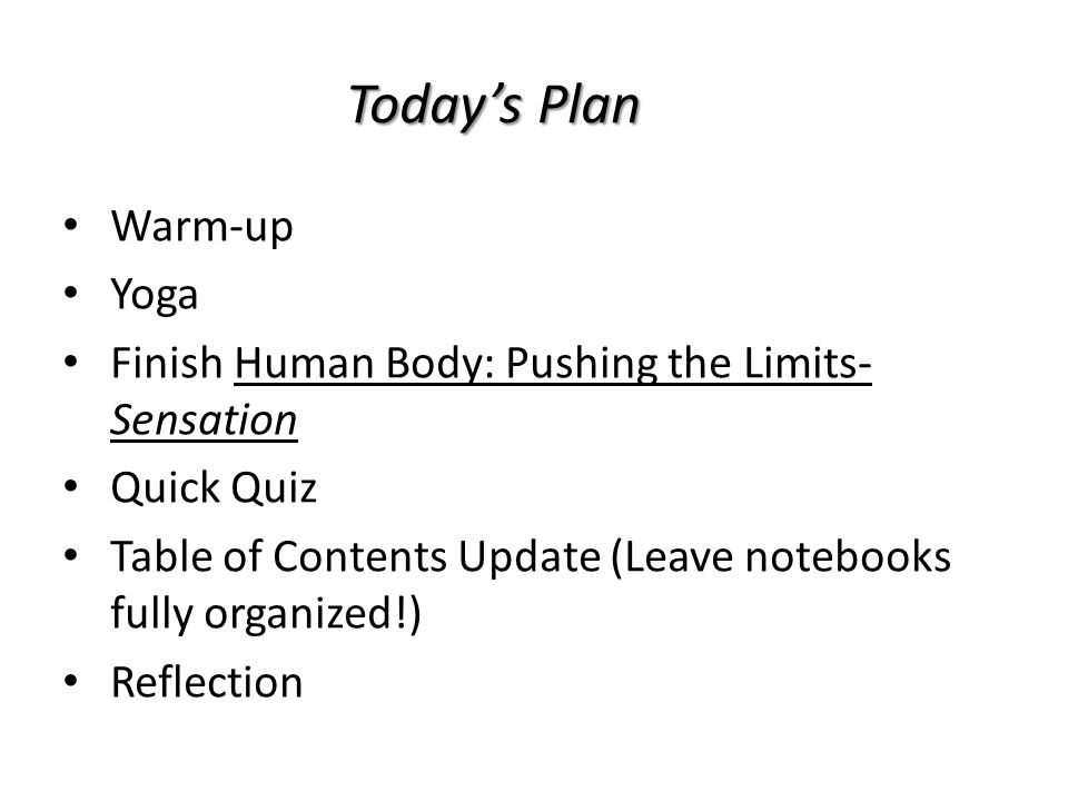Today's Plan Warm-up Yoga Finish Human Body: Pushing the Limits- Sensation Quick Quiz Table of Contents Update (Leave notebooks fully organized!) Reflection