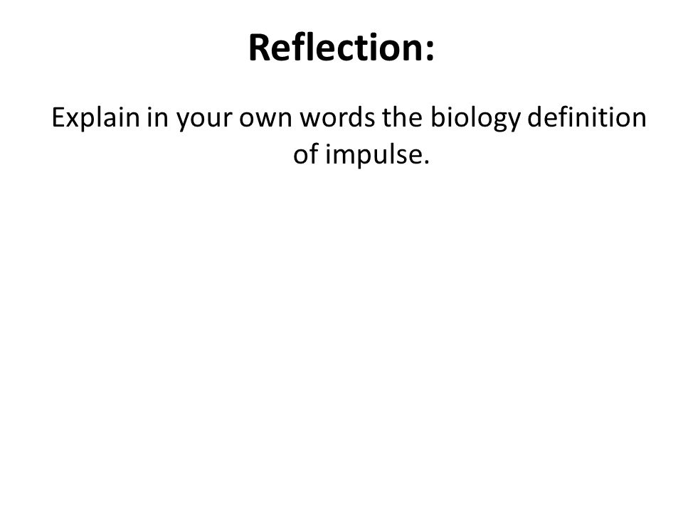 Reflection: Explain in your own words the biology definition of impulse.
