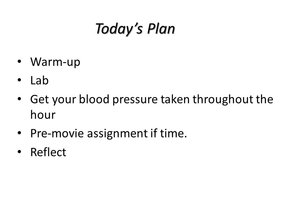 Today's Plan Warm-up Lab Get your blood pressure taken throughout the hour Pre-movie assignment if time.