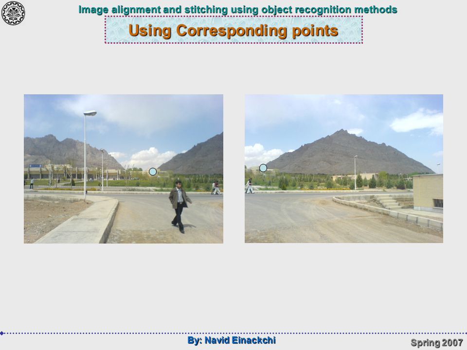 By: Navid Einackchi Spring 2007 Image alignment and stitching using object recognition methods Using Corresponding points