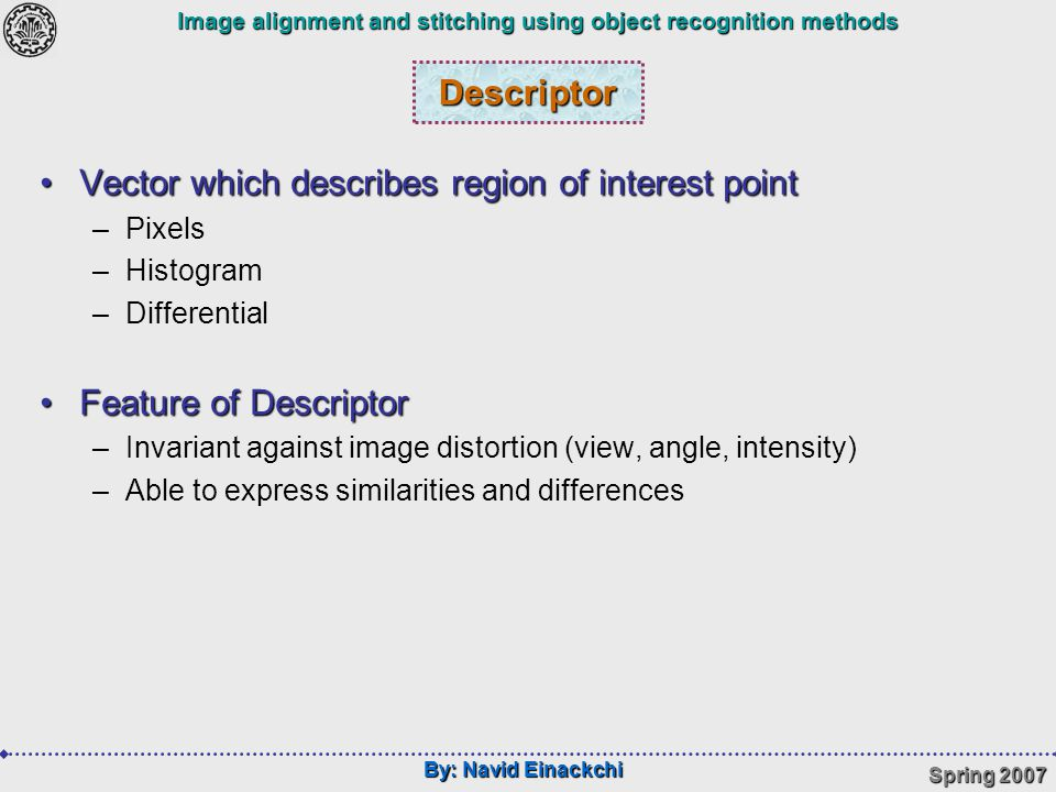 By: Navid Einackchi Spring 2007 Image alignment and stitching using object recognition methods Descriptor Vector which describes region of interest pointVector which describes region of interest point –Pixels –Histogram –Differential Feature of DescriptorFeature of Descriptor –Invariant against image distortion (view, angle, intensity) –Able to express similarities and differences