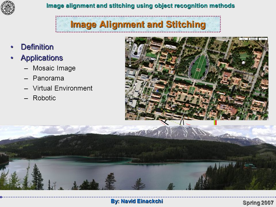 By: Navid Einackchi Spring 2007 Image alignment and stitching using object recognition methods Image Alignment and Stitching DefinitionDefinition ApplicationsApplications –Mosaic Image –Panorama –Virtual Environment –Robotic