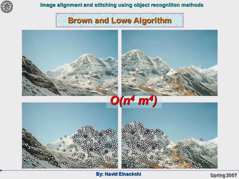 By: Navid Einackchi Spring 2007 Image alignment and stitching using object recognition methods Brown and Lowe Algorithm O(n 4 m 4 )