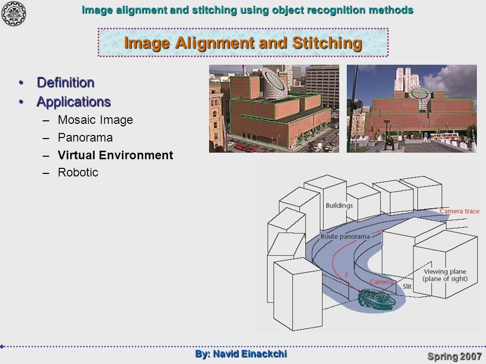 By: Navid Einackchi Spring 2007 Image alignment and stitching using object recognition methods Presentation Process IntroductionIntroduction –Definition –Aligning Concepts –Stitching Concepts Object Recognition ProblemObject Recognition Problem –Salient Feature –What is Descriptor –Matching Proposed Method for AligningProposed Method for Aligning –Using Harris Detector –Using SIFT Detector –Stitching Concluding and SuggestionsConcluding and Suggestions