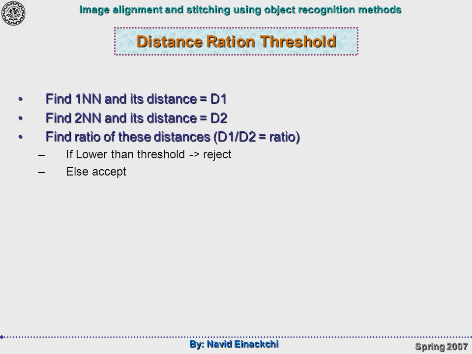 By: Navid Einackchi Spring 2007 Image alignment and stitching using object recognition methods Distance Ration Threshold Find 1NN and its distance = D1Find 1NN and its distance = D1 Find 2NN and its distance = D2Find 2NN and its distance = D2 Find ratio of these distances (D1/D2 = ratio)Find ratio of these distances (D1/D2 = ratio) –If Lower than threshold -> reject –Else accept