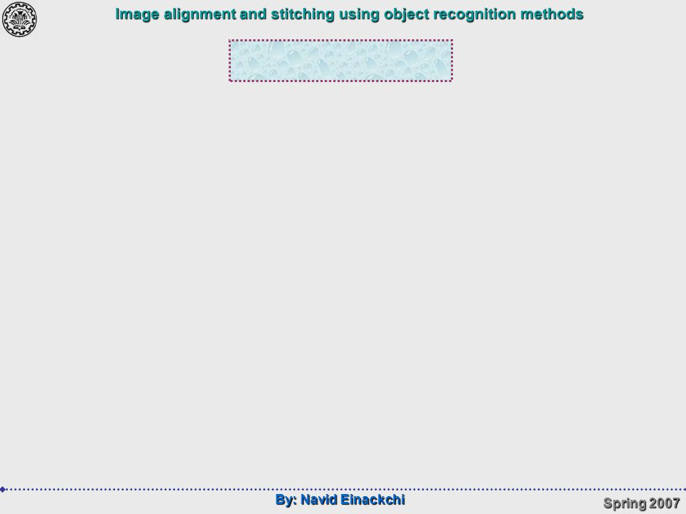 By: Navid Einackchi Spring 2007 Image alignment and stitching using object recognition methods