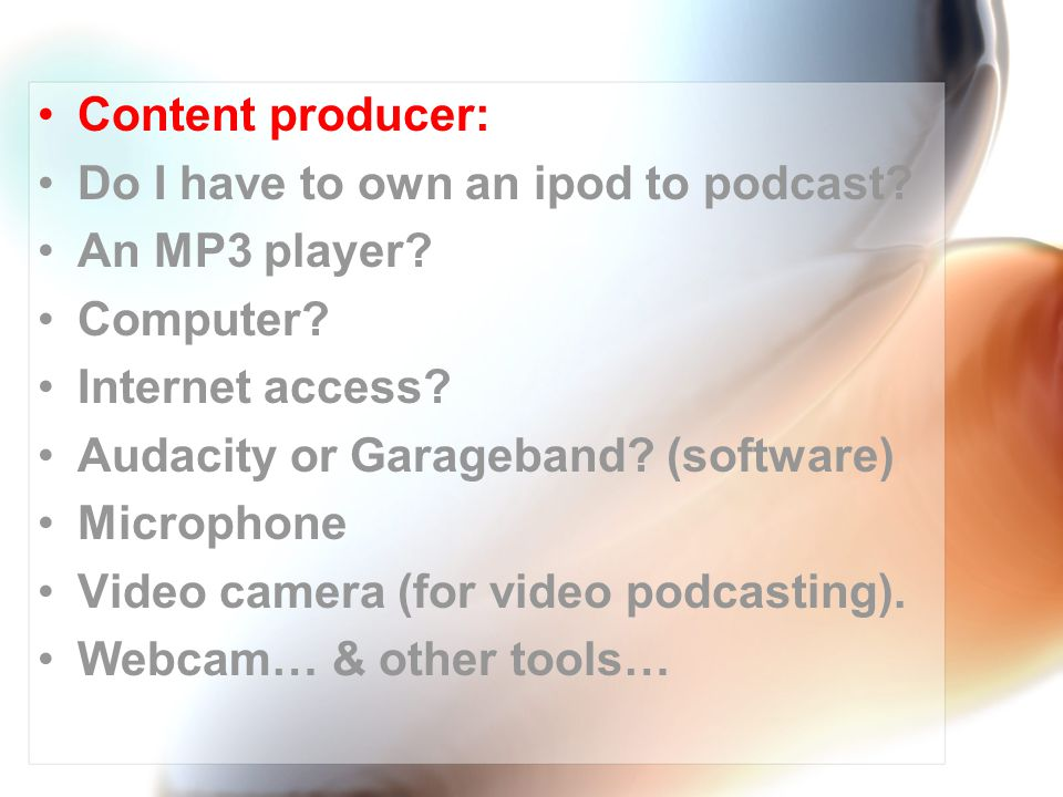Content producer: Do I have to own an ipod to podcast.