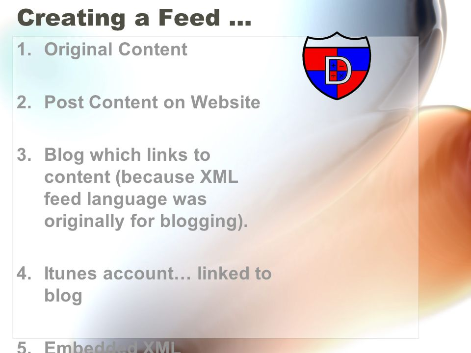 Creating a Feed … 1.Original Content 2.Post Content on Website 3.Blog which links to content (because XML feed language was originally for blogging).
