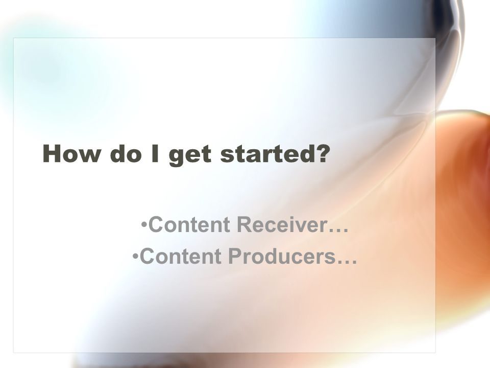 How do I get started Content Receiver… Content Producers…